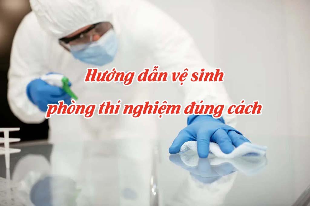 Hướng dẫn vệ sinh phòng thí nghiệm đúng cách