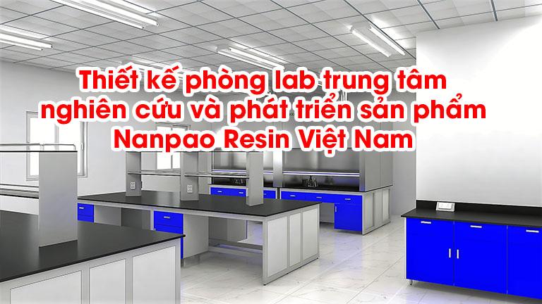 Thiết kế phòng lab trung tâm nghiên cứu và phát triển sản phẩm Nanpao Resin Việt Nam